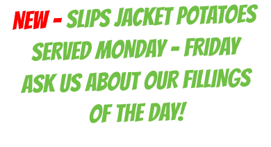 NEW - SLIPS JACKET POTATOES SERVED MONDAY - FRIDAY  ASK US ABOUT OUR FILLINGS  OF THE DAY!
