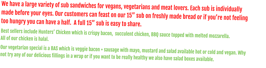 "We have a large variety of sub sandwiches for vegans, vegetarians and meat lovers. Each sub is individually made before your eyes. Our customers can feast on our 15"" sub on freshly made bread or if you're not feeling too hungry you can have a half.  A full 15"" sub is easy to share. Best sellers include Hunters' Chicken which is crispy bacon,  succulent chicken, BBQ sauce topped with melted mozzarella.                                    All of our chicken is halal. Our vegetarian special is a BAS which is veggie bacon + sausage with mayo, mustard and salad available hot or cold and vegan. Why not try any of our delicious fillings in a wrap or if you want to be really healthy we also have salad boxes available."