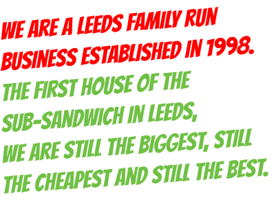 We are a Leeds family run business established in 1998. The first house of the  sub-sandwich in Leeds,  we are still the biggest, still the cheapest and still the best.
